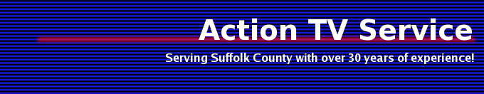 Action TV Service:  Serving Suffolk County with over 30 years of experience!